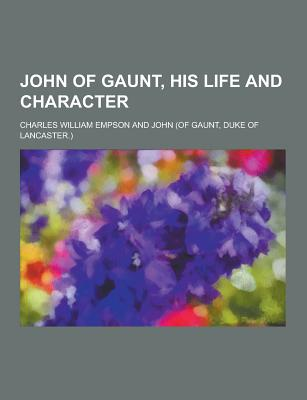 John of Gaunt, His Life and Character - Empson, Charles William