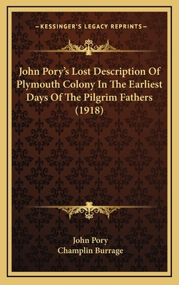 John Pory's Lost Description of Plymouth Colony in the Earliest Days of the Pilgrim Fathers (1918) - Pory, John, and Burrage, Champlin (Editor)