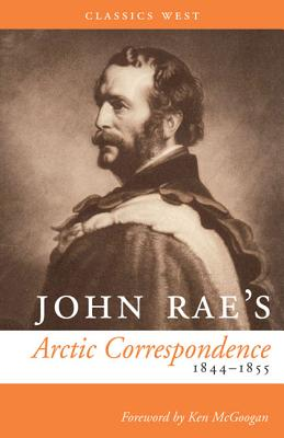 John Rae's Arctic Correspondence, 1844-1855 - Rae, John, MD, and McGoogan, Ken (Foreword by)
