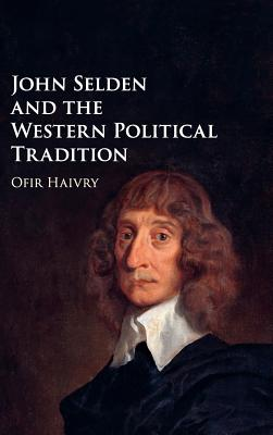 John Selden and the Western Political Tradition - Haivry, Ofir