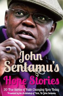 John Sentamu's Hope Stories: 20 True Stories of Lives Transformed by Hope - Sentamu, John