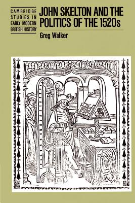 John Skelton and the Politics of the 1520s - Walker, Greg, and Greg, Walker, and Fletcher, Anthony, Professor (Editor)