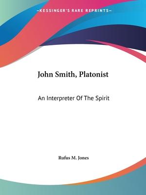 John Smith, Platonist: An Interpreter of the Spirit - Jones, Rufus M