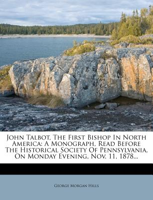 John Talbot, the First Bishop in North America: A Monograph, Read Before the Historical Society of Pennsylvania, on Monday Evening, Nov. 11, 1878... - Hills, George Morgan