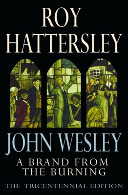 John Wesley: A Brand From The Burning: The Life of John Wesley - Hattersley, Roy