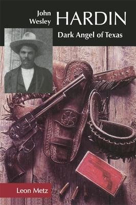 John Wesley Hardin: Dark Angel of Texas - Metz, Leon C