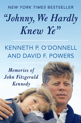 """johnny, We Hardly Knew Ye"": Memories of John Fitzgerald Kennedy - O'Donnell, Kenneth P, and Powers, David F"