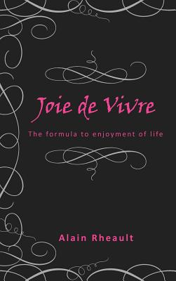 Joie De Vivre: The Formula to Enjoyment of Life - Rheault, Alain