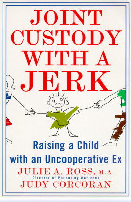 Joint Custody with a Jerk: Raising a Child with an Uncooperative Ex: A Hands-On, Practical Guide to Communicating with a Difficult Ex-Spouse - Ross, Julie A, and Corcoran, Judy