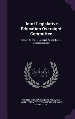 Joint Legislative Education Oversight Committee: Report to the ... General Assembly, ... Session [Serial] - North Carolina General Assembly Joint (Creator)