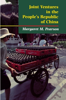 Joint Ventures in the People's Republic of China: The Control of Foreign Direct Investment Under Socialism - Pearson, Margaret M