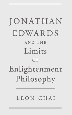 Jonathan Edwards and the Limits of Enlightenment Philosophy - Chai, Leon