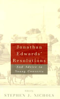 Jonathan Edwards' Resolutions: And Advice to Young Converts - Edwards, Jonathan, and Nichols, Stephen J