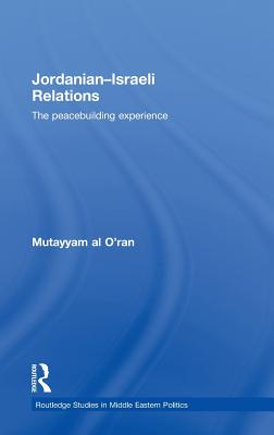 Jordanian-Israeli Relations: The Peacebuilding Experience - Makkari, Ahmed Ibn Mohammed, and Al O'Ran, Mutayyam, and Al