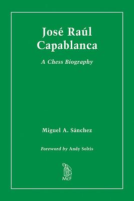 Jose Raul Capablanca: A Chess Biography - Sanchez, Miguel A