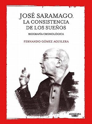 Jose Saramago: La Consistencia de los Suenos - Gomez Aguilera, Fernando