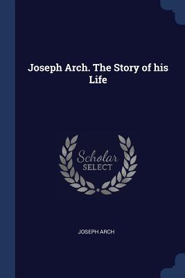 Joseph Arch. the Story of His Life - Arch, Joseph