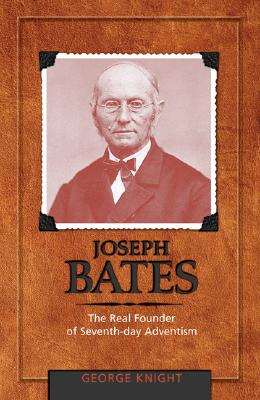 Joseph Bates: The Real Founder of Seventh-Day Adventism - Knight, George R