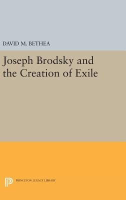 Joseph Brodsky and the Creation of Exile - Bethea, David M.