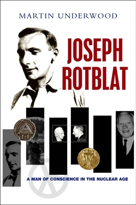 Joseph Rotblat: A Man of Conscience in the Nuclear Age - Underwood, Martin