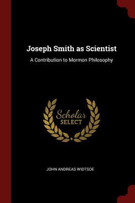 Joseph Smith as Scientist: A Contribution to Mormon Philosophy - Widtsoe, John Andreas