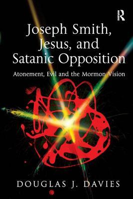 Joseph Smith, Jesus, and Satanic Opposition: Atonement, Evil and the Mormon Vision - Davies, Douglas James