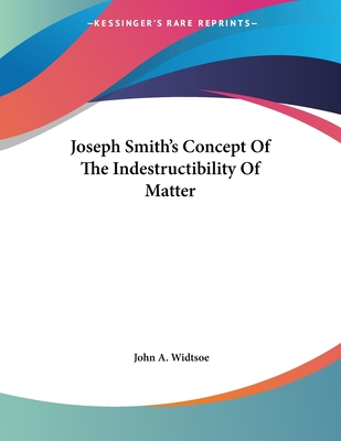 Joseph Smith's Concept of the Indestructibility of Matter - Widtsoe, John A