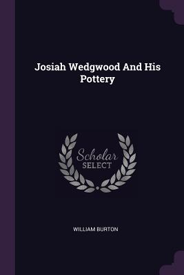 Josiah Wedgwood and His Pottery - Burton, William