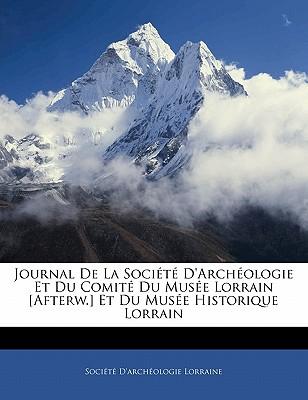 Journal de La Societe D'Archeologie Et Du Comite Du Musee Lorrain [Afterw.] Et Du Musee Historique Lorrain - Socit D'Archologie Lorraine, D'Archologie Lorraine (Creator), and Societe D'Archeologie Lorraine (Creator)