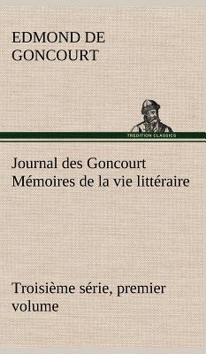 Journal Des Goncourt (Troisieme Serie, Premier Volume) Memoires de la Vie Litteraire - Goncourt, Edmond De