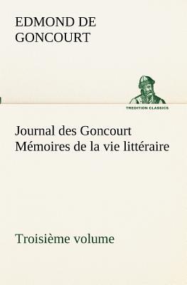 Journal Des Goncourt (Troisieme Volume) Memoires de la Vie Litteraire - Goncourt, Edmond De
