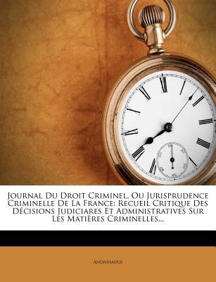 Journal Du Droit Criminel, Ou Jurisprudence Criminelle de La France: Recueil Critique Des Decisions Judiciares Et Administratives Sur Les Matieres Criminelles... - Anonymous