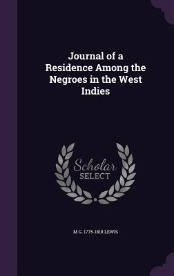 Journal of a Residence Among the Negroes in the West Indies - Lewis, M G 1775-1818