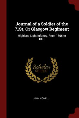 Journal of a Soldier of the 71st, or Glasgow Regiment: Highland Light Infantry, from 1806 to 1815 - Howell, John