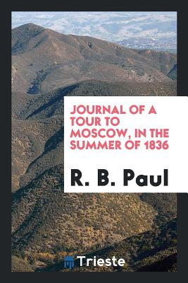 Journal of a Tour to Moscow, in the Summer of 1836 - Paul, Robert Bateman
