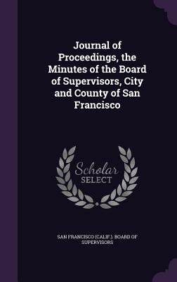 Journal of Proceedings, the Minutes of the Board of Supervisors, City and County of San Francisco - San Francisco (Calif ) Board of Supervi (Creator)