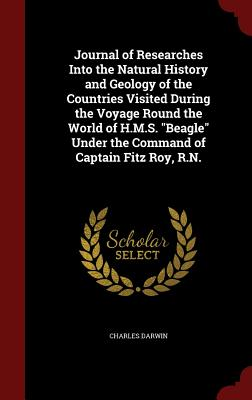 Journal of Researches Into the Natural History and Geology of the Countries Visited During the Voyage Round the World of H.M.S. Beagle Under the Command of Captain Fitz Roy, R.N. - Darwin, Charles, Professor