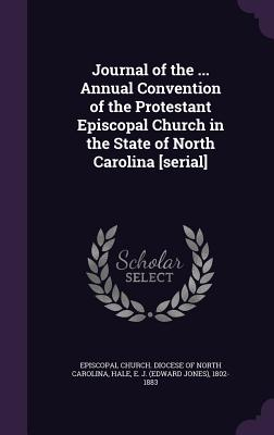 Journal of the ... Annual Convention of the Protestant Episcopal Church in the State of North Carolina [Serial] - Hale, E J 1802-1883, and Episcopal Church Diocese of North Carol (Creator)