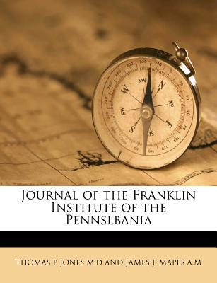 Journal of the Franklin Institute of the Pennslbania - Thomas P Jones M D and James J Mapes a (Creator)