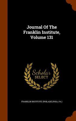 Journal of the Franklin Institute, Volume 131 - Franklin Institute (Philadelphia, Pa ) (Creator)
