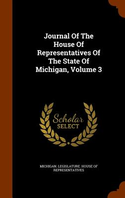 Journal of the House of Representatives of the State of Michigan, Volume 3 - Michigan Legislature House of Representatives (Creator)