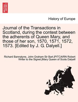 Journal of the Transactions in Scotland, During the Contest Between the Adherents of Queen Mary, and Those of Her Son, 1570, 1571, 1572, 1573. [Edited by J. G. Dalyell.] - Bannatyne, Richard