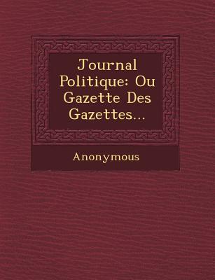 Journal Politique: Ou Gazette Des Gazettes... - Anonymous