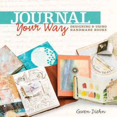 Journal Your Way: Designing & Using Handmade Books - Diehn, Gwen