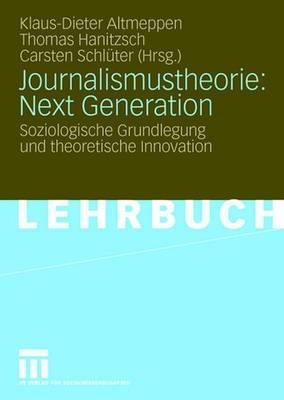 Journalismustheorie: Next Generation: Soziologische Grundlegung Und Theoretische Innovation - Altmeppen, Klaus-Dieter (Editor), and Hanitzsch, Thomas (Editor), and Schl Ter, Carsten (Editor)