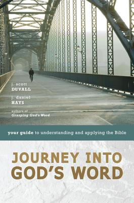 Journey Into God's Word: Your Guide to Understanding and Applying the Bible - Duvall, J Scott, and Hays, J Daniel
