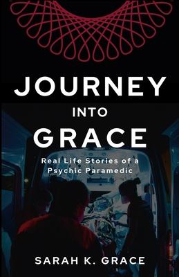 Journey Into Grace: Tales of a Psychic Paramedic - Grace, Sarah K