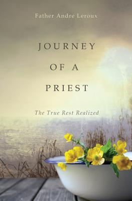 Journey of a Priest: The True Rest Realized - LeRoux, Father Andre