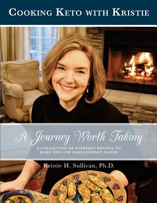 Journey to Health: A Journey Worth Taking: Cooking Keto with Kristie - Sullivan Ph D, Kristie H