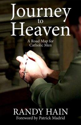 Journey to Heaven: A Road Map for Catholic Men - Hain, Randy, and Madrid, Patrick (Foreword by)